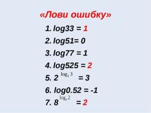 «Лови ошибку» log33 = 1 log51= 0 log77 = 1 log525 = 2 5. 2 = 3 6. log0.52 = -