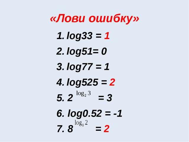 «Лови ошибку» log33 = 1 log51= 0 log77 = 1 log525 = 2 5. 2 = 3 6. log0.52 = -...