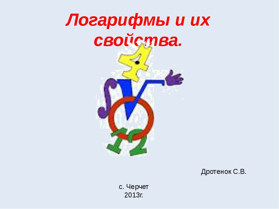 Логарифмы и их свойства. Дротенок С.В. с. Черчет 2013г.
