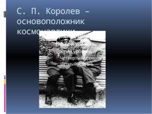 С. П. Королев – основоположник космонавтики.