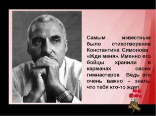 Самым известным было стихотворение Константина Симонова «Жди меня». Именно ег