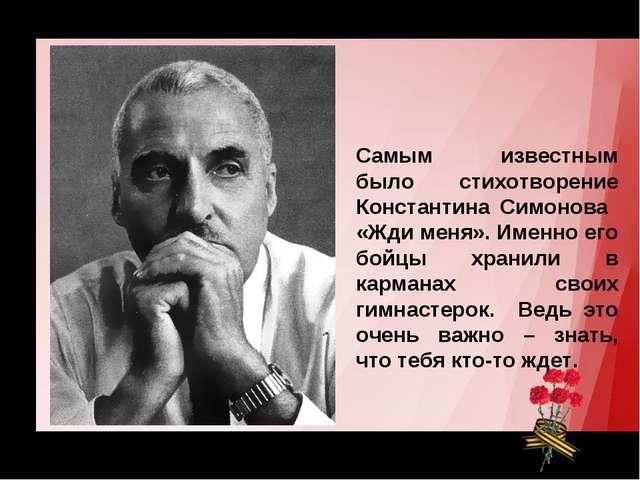 Самым известным было стихотворение Константина Симонова «Жди меня». Именно ег...