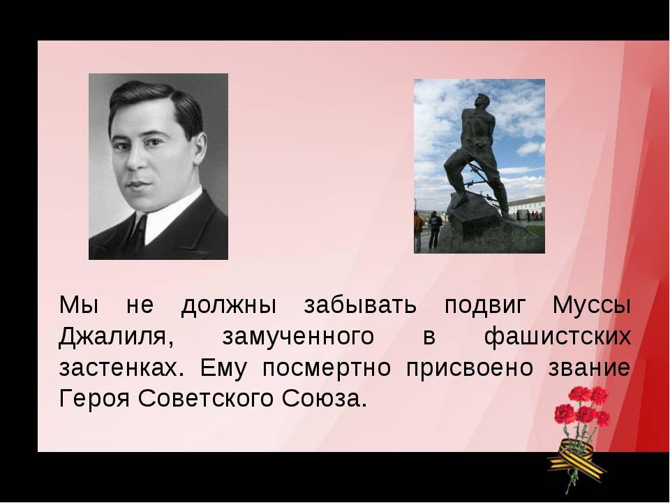 Мы не должны забывать подвиг Муссы Джалиля, замученного в фашистских застенка...