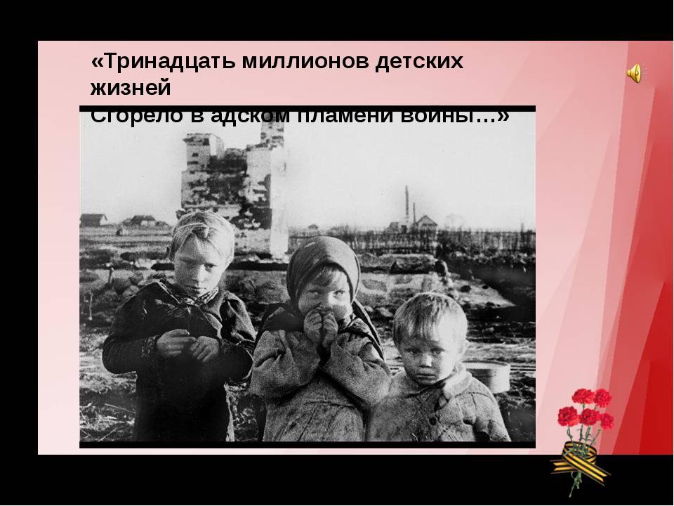 «Тринадцать миллионов детских жизней Сгорело в адском пламени войны…»