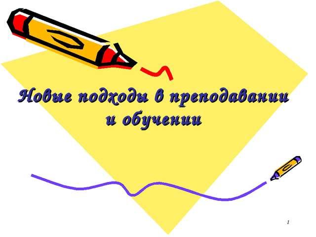 * Новые подходы в преподавании и обучении