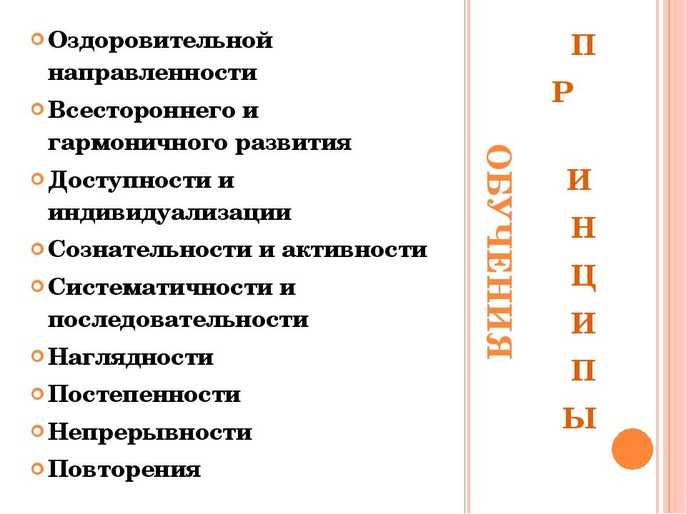 ОБУЧЕНИЯ П Р И Н Ц И П Ы Оздоровительной направленности Всестороннего и гармо...