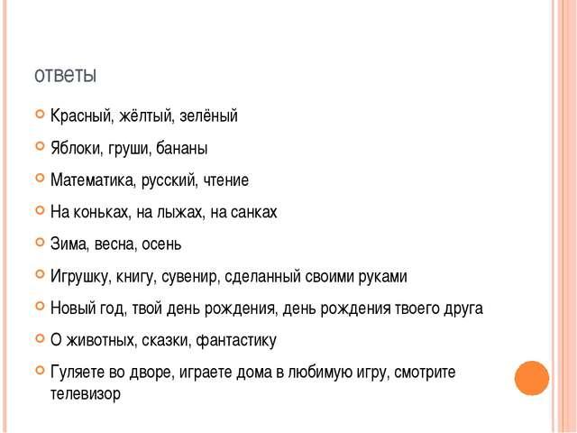 ответы Красный, жёлтый, зелёный Яблоки, груши, бананы Математика, русский, чт...