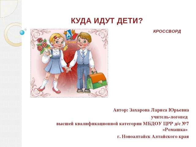 КУДА ИДУТ ДЕТИ? КРОССВОРД Автор: Захарова Лариса Юрьевна учитель-логопед высш...