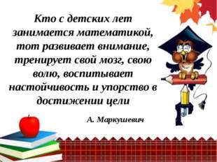 Кто с детских лет занимается математикой, тот развивает внимание, тренирует с