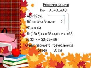 Решение задачи РАВС = АВ+ВС+АС АВ=15 см, ВС на 3см больше ? АС = х см 15+(15+