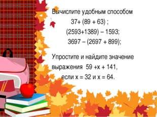 Вычислите удобным способом 37+ (89 + 63) ; (2593+1389) – 1593; 3697 – (2697 +