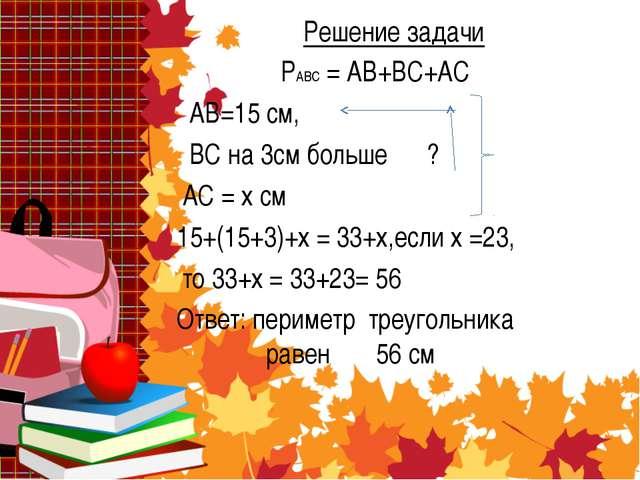 Решение задачи РАВС = АВ+ВС+АС АВ=15 см, ВС на 3см больше ? АС = х см 15+(15+...