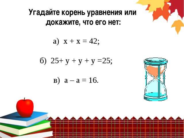 Угадайте корень уравнения или докажите, что его нет: а) х + х = 42; б) 25+ у...