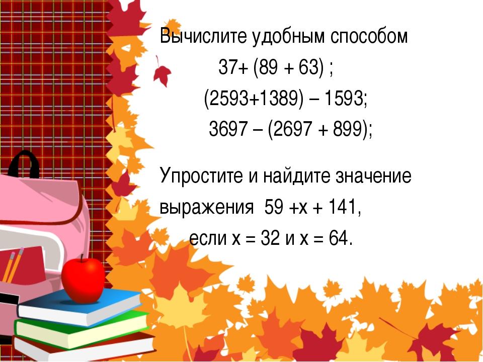 Вычислите удобным способом 37+ (89 + 63) ; (2593+1389) – 1593; 3697 – (2697 +...