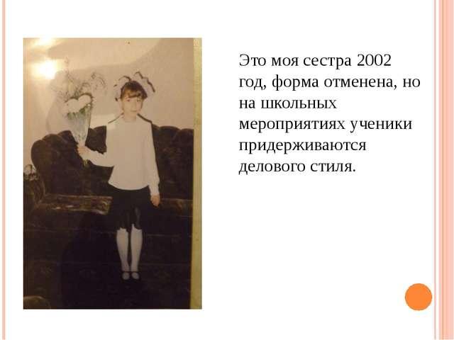 Это моя сестра 2002 год, форма отменена, но на школьных мероприятиях ученики...