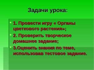Задачи урока: 1. Провести игру « Органы цветкового растения»; 2. Проверить тв