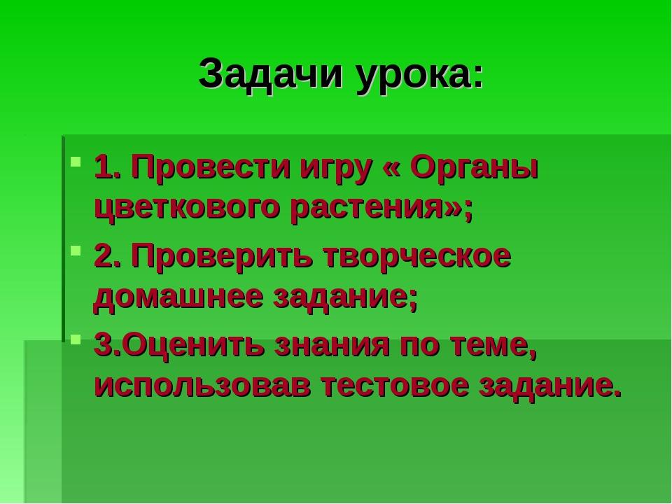 Задачи урока: 1. Провести игру « Органы цветкового растения»; 2. Проверить тв...