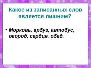 Какое из записанных слов является лишним? Морковь, арбуз, автобус, огород, се
