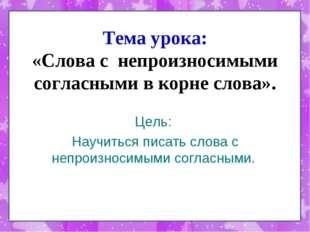 Тема урока: «Слова с непроизносимыми согласными в корне слова». Цель: Научить