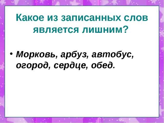 Какое из записанных слов является лишним? Морковь, арбуз, автобус, огород, се...