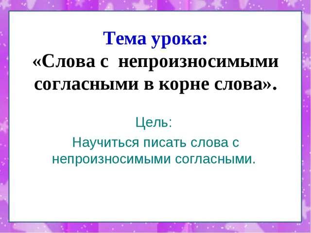 Тема урока: «Слова с непроизносимыми согласными в корне слова». Цель: Научить...