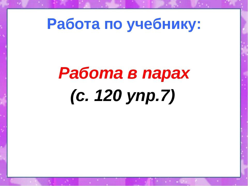 Работа по учебнику: Работа в парах (с. 120 упр.7)