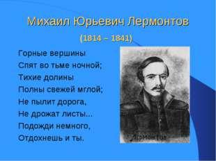 Михаил Юрьевич Лермонтов (1814 – 1841) Горные вершины Спят во тьме ночной; Ти