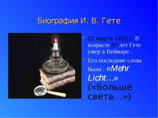 Биография И. В. Гете 22 марта 1832 г. В возрасте 83 лет Гете умер в Веймаре .