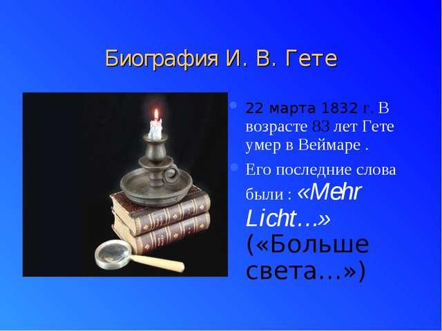Биография И. В. Гете 22 марта 1832 г. В возрасте 83 лет Гете умер в Веймаре ....