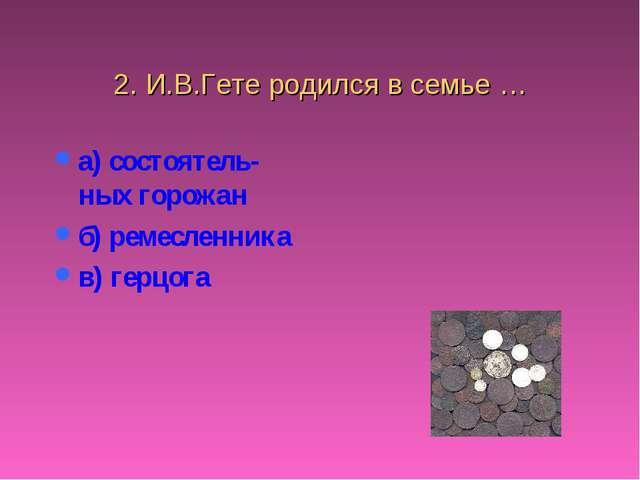 2. И.В.Гете родился в семье … а) состоятель-ных горожан б) ремесленника в) ге...