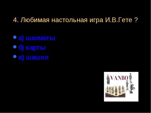 4. Любимая настольная игра И.В.Гете ? а) шахматы б) карты в) шашки
