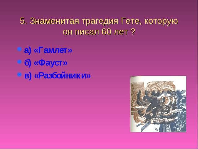 5. Знаменитая трагедия Гете, которую он писал 60 лет ? а) «Гамлет» б) «Фауст»...