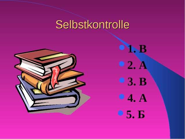Selbstkontrolle 1. В 2. А 3. В 4. А 5. Б