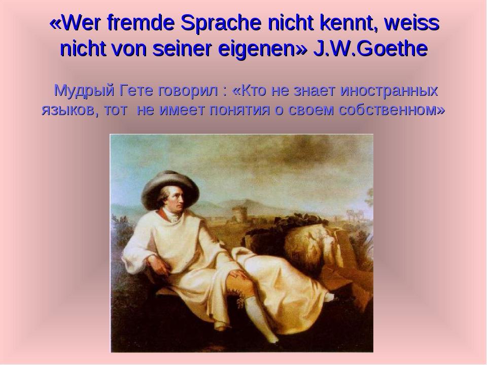«Wer fremde Sprache nicht kennt, weiss nicht von seiner eigenen» J.W.Goethe М...