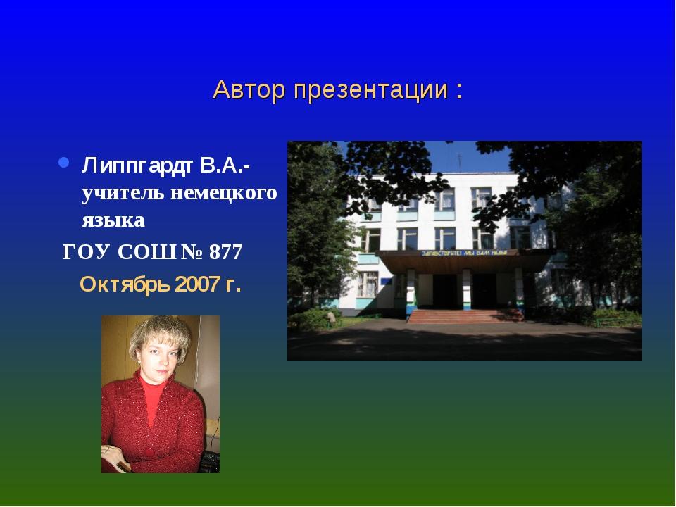 Автор презентации : Липпгардт В.А.-учитель немецкого языка ГОУ СОШ № 877 Октя...