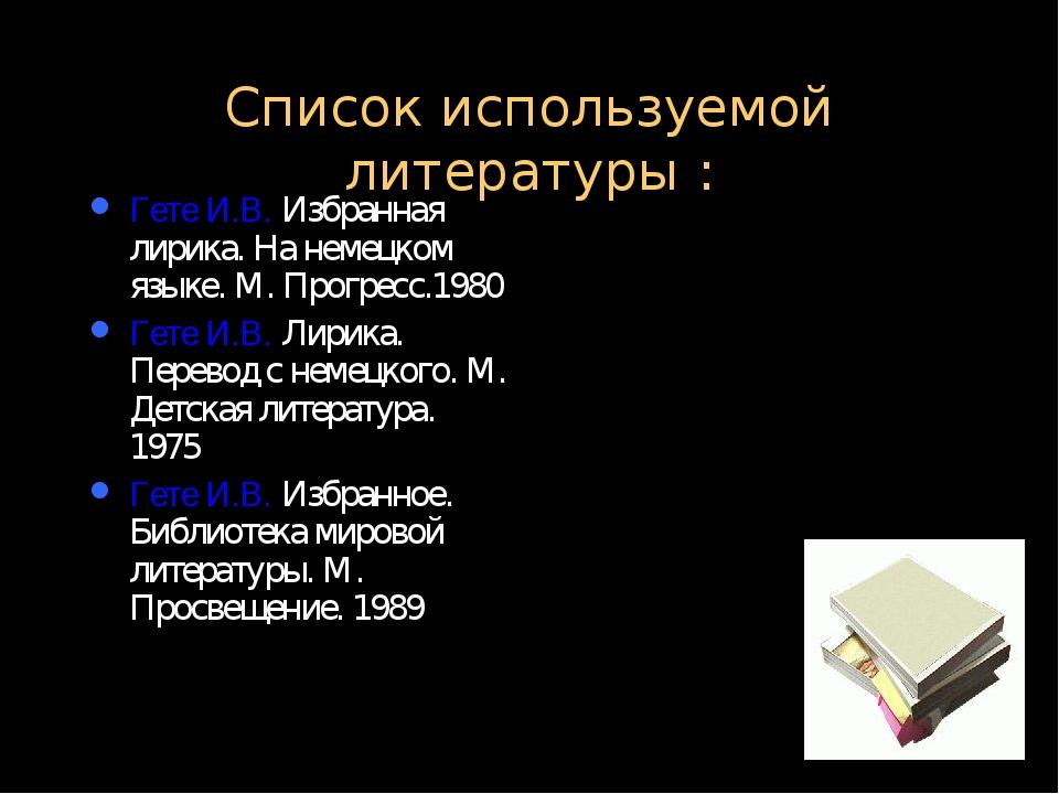 Список используемой литературы : Гете И.В. Избранная лирика. На немецком язык...