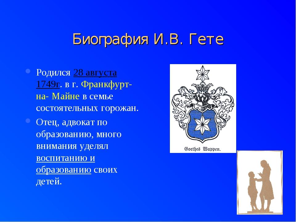 Биография И.В. Гете Родился 28 августа 1749г. в г. Франкфурт- на- Майне в сем...