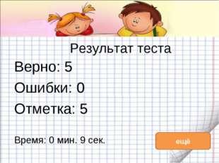 Результат теста Верно: 5 Ошибки: 0 Отметка: 5 Время: 0 мин. 9 сек. ещё исправ