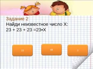 Задание 2 Найди неизвестное число X: 23 + 23 + 23 =23•X
