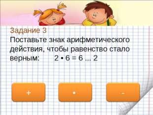 Задание 3 Поставьте знак арифметического действия, чтобы равенство стало верн