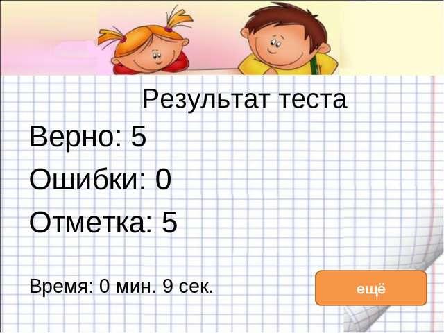 Результат теста Верно: 5 Ошибки: 0 Отметка: 5 Время: 0 мин. 9 сек. ещё исправ...