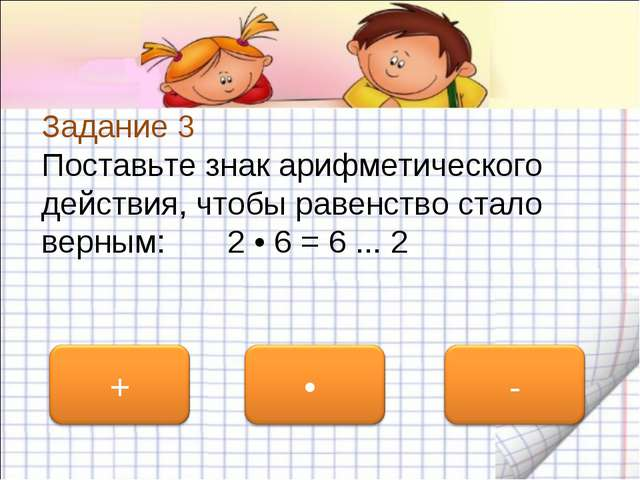 Задание 3 Поставьте знак арифметического действия, чтобы равенство стало верн...