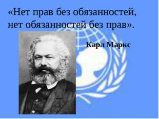 «Нет прав без обязанностей, нет обязанностей без прав». Карл Маркс