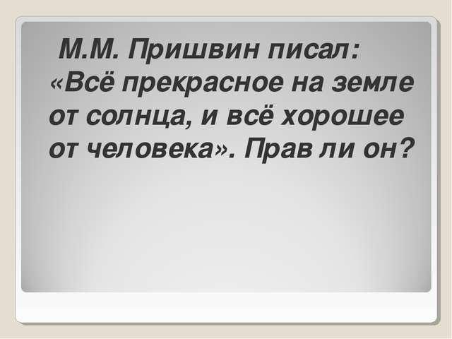 М.М. Пришвин писал: «Всё прекрасное на земле от солнца, и всё хорошее от чел...