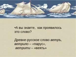 А вы знаете, как проявилось это слово? Древне-русское слово ветръ, ветрило –