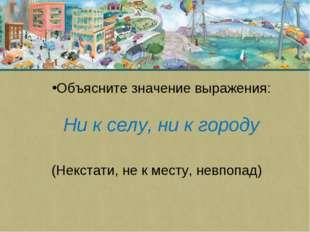 Объясните значение выражения: Ни к селу, ни к городу (Некстати, не к месту, н