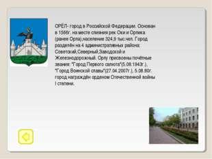 ОРЁЛ- город в Российской Федерации. Основан в 1566г. на месте слияния рек Оки