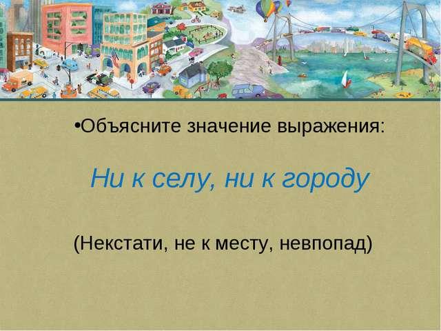 Объясните значение выражения: Ни к селу, ни к городу (Некстати, не к месту, н...