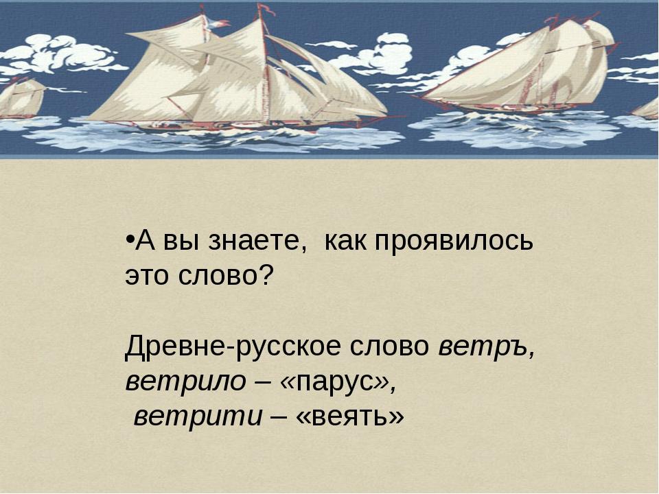 А вы знаете, как проявилось это слово? Древне-русское слово ветръ, ветрило –...