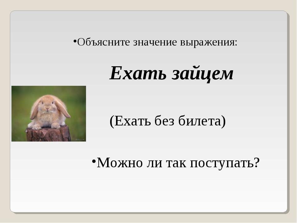 Объясните значение выражения: Ехать зайцем (Ехать без билета) Можно ли так по...